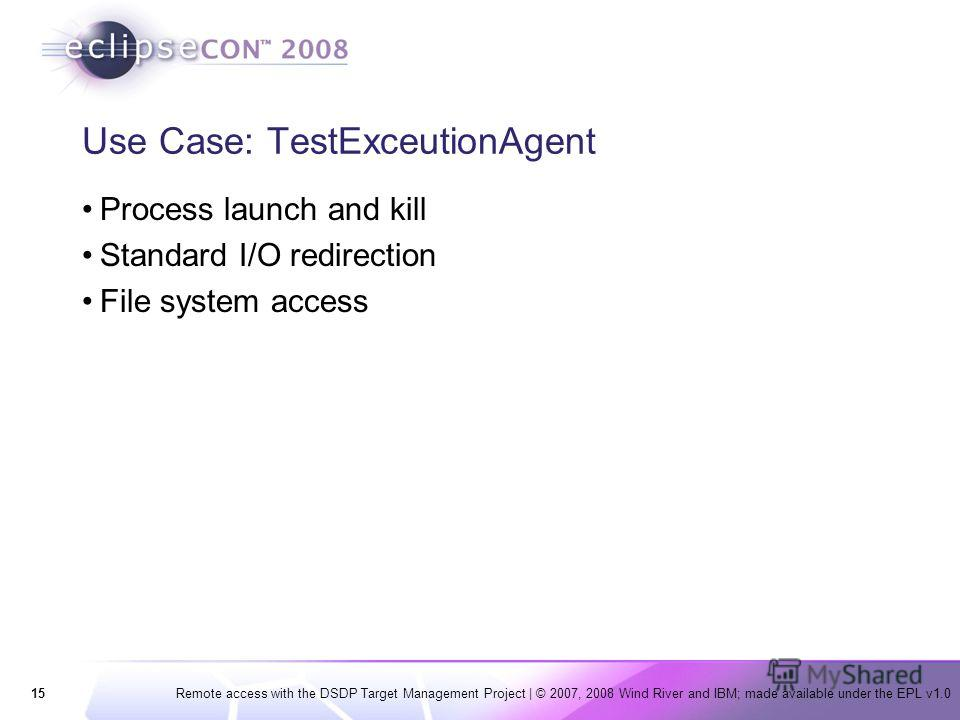 15Remote access with the DSDP Target Management Project | © 2007, 2008 Wind River and IBM; made available under the EPL v1.0 Use Case: TestExceutionAgent Process launch and kill Standard I/O redirection File system access