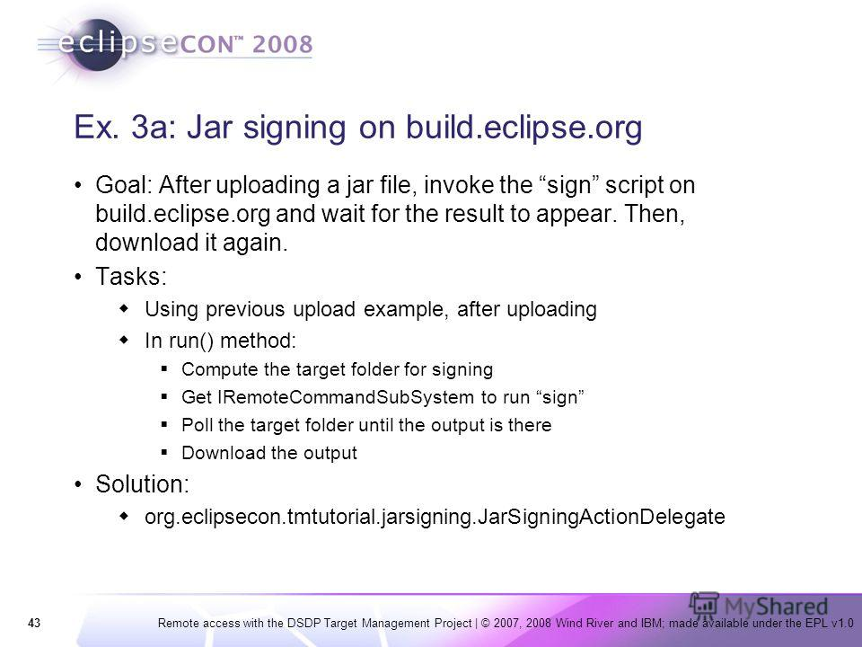 43Remote access with the DSDP Target Management Project | © 2007, 2008 Wind River and IBM; made available under the EPL v1.0 Ex. 3a: Jar signing on build.eclipse.org Goal: After uploading a jar file, invoke the sign script on build.eclipse.org and wa