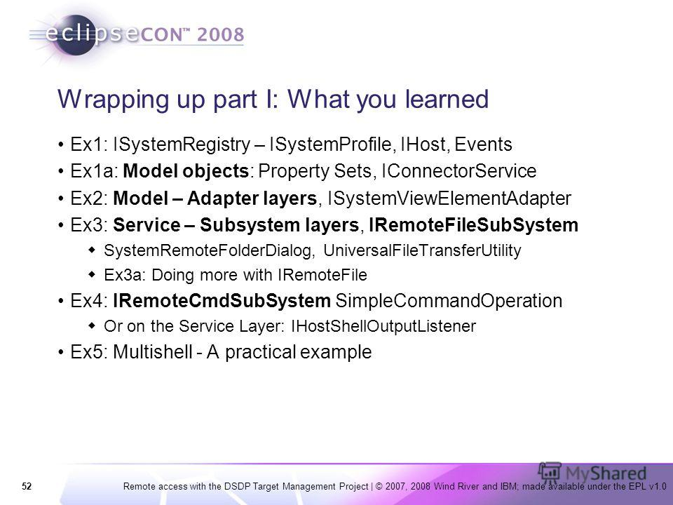 52Remote access with the DSDP Target Management Project   © 2007, 2008 Wind River and IBM; made available under the EPL v1.0 Wrapping up part I: What you learned Ex1: ISystemRegistry – ISystemProfile, IHost, Events Ex1a: Model objects: Property Sets,