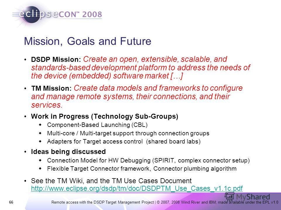 66Remote access with the DSDP Target Management Project | © 2007, 2008 Wind River and IBM; made available under the EPL v1.0 Mission, Goals and Future DSDP Mission: Create an open, extensible, scalable, and standards-based development platform to add