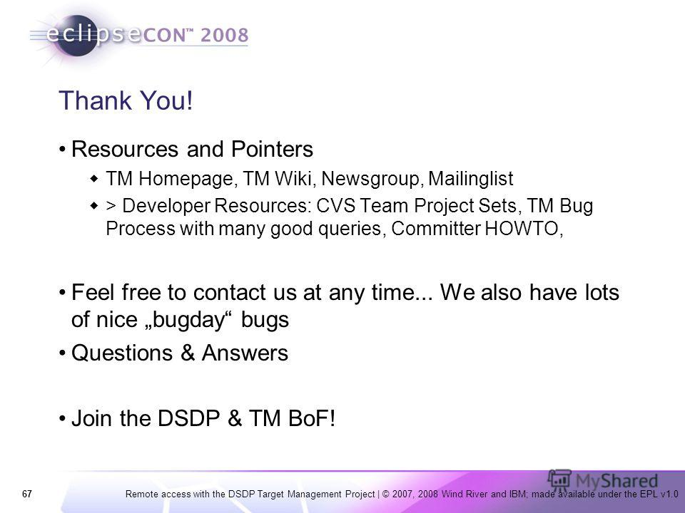 67Remote access with the DSDP Target Management Project | © 2007, 2008 Wind River and IBM; made available under the EPL v1.0 Thank You! Resources and Pointers TM Homepage, TM Wiki, Newsgroup, Mailinglist > Developer Resources: CVS Team Project Sets,