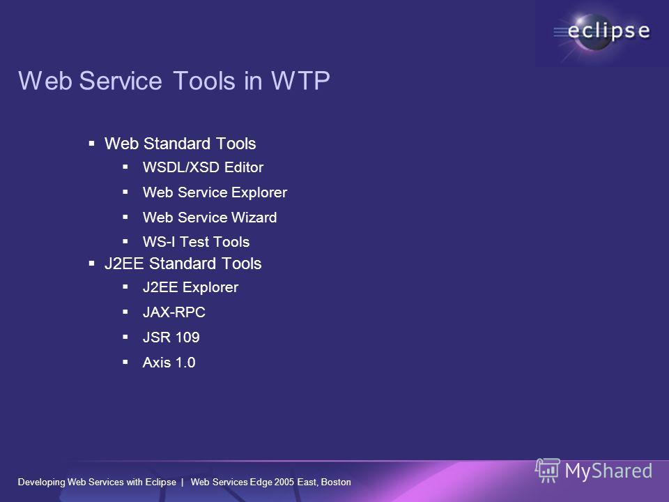 Developing Web Services with Eclipse | Web Services Edge 2005 East, Boston Web Service Tools in WTP Web Standard Tools WSDL/XSD Editor Web Service Explorer Web Service Wizard WS-I Test Tools J2EE Standard Tools J2EE Explorer JAX-RPC JSR 109 Axis 1.0