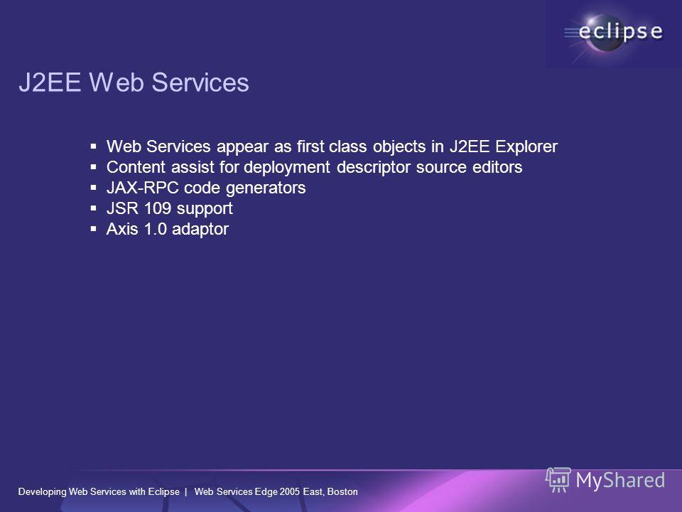 Developing Web Services with Eclipse | Web Services Edge 2005 East, Boston J2EE Web Services Web Services appear as first class objects in J2EE Explorer Content assist for deployment descriptor source editors JAX-RPC code generators JSR 109 support A