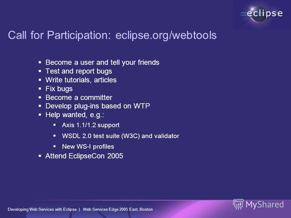 Developing Web Services with Eclipse | Web Services Edge 2005 East, Boston Call for Participation: eclipse.org/webtools Become a user and tell your friends Test and report bugs Write tutorials, articles Fix bugs Become a committer Develop plug-ins ba