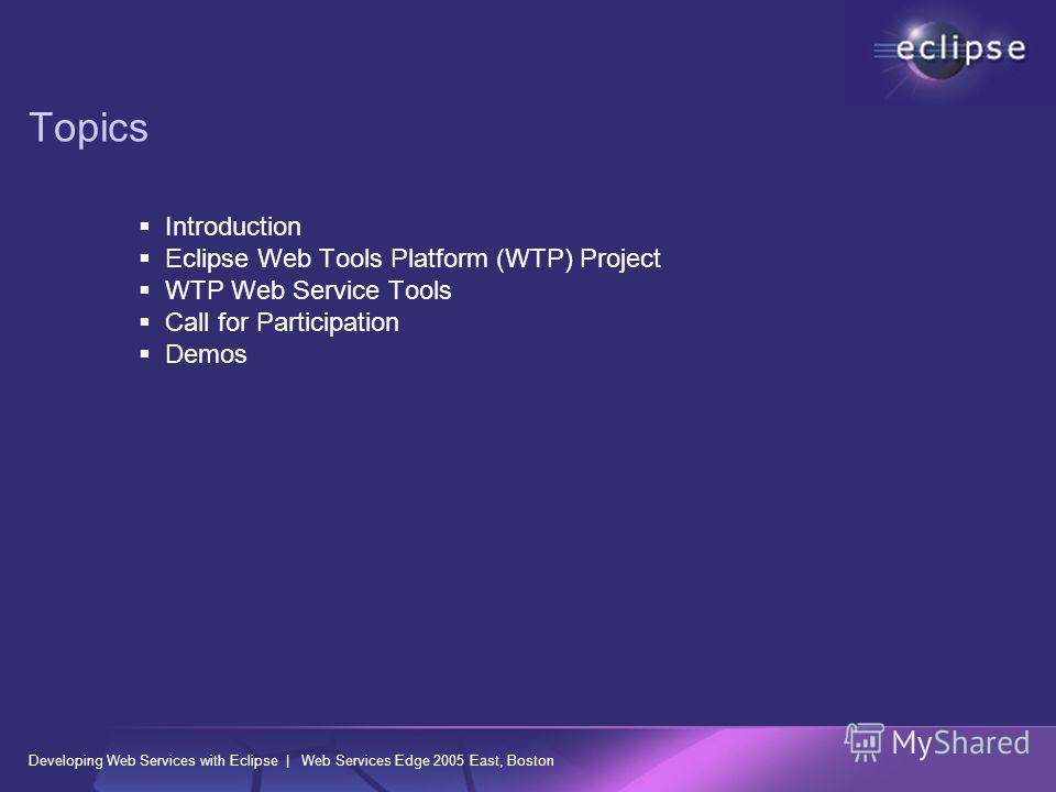 Developing Web Services with Eclipse | Web Services Edge 2005 East, Boston Topics Introduction Eclipse Web Tools Platform (WTP) Project WTP Web Service Tools Call for Participation Demos
