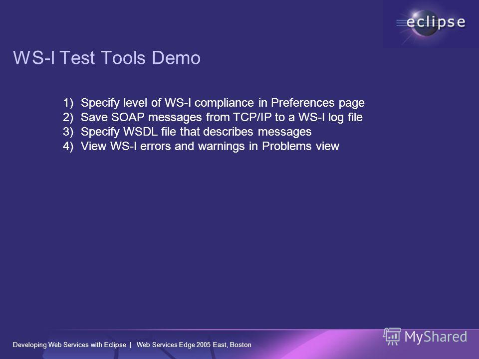 WS-I Test Tools Demo 1)Specify level of WS-I compliance in Preferences page 2)Save SOAP messages from TCP/IP to a WS-I log file 3)Specify WSDL file that describes messages 4)View WS-I errors and warnings in Problems view