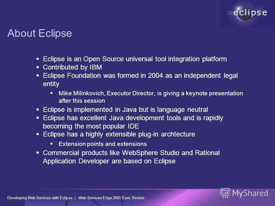 Developing Web Services with Eclipse | Web Services Edge 2005 East, Boston About Eclipse Eclipse is an Open Source universal tool integration platform Contributed by IBM Eclipse Foundation was formed in 2004 as an independent legal entity Mike Milink