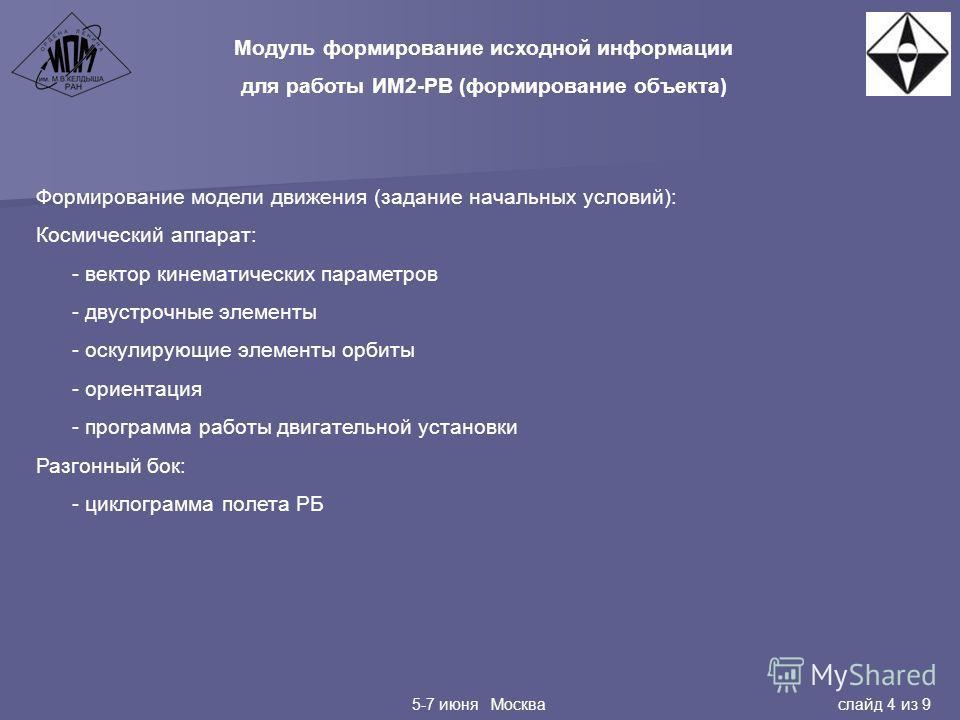 5-7 июня Москва слайд 4 из 9 Модуль формирование исходной информации для работы ИМ2-РВ (формирование объекта) Формирование модели движения (задание начальных условий): Космический аппарат: - вектор кинематических параметров - двухстрочные элементы -