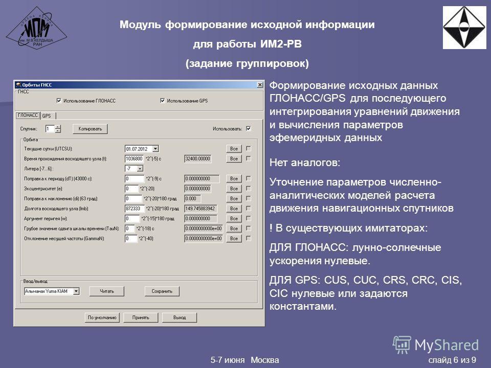 5-7 июня Москва слайд 6 из 9 Модуль формирование исходной информации для работы ИМ2-РВ (задание группировок) Формирование исходных данных ГЛОНАСС/GPS для последующего интегрирования уравнений движения и вычисления параметров эфемеридных данных Нет ан