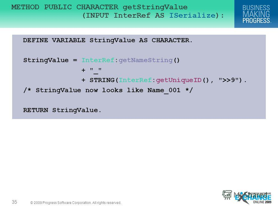 © 2009 Progress Software Corporation. All rights reserved. 35 METHOD PUBLIC CHARACTER getStringValue (INPUT InterRef AS ISerialize): DEFINE VARIABLE StringValue AS CHARACTER. StringValue = InterRef:getNameString() +
