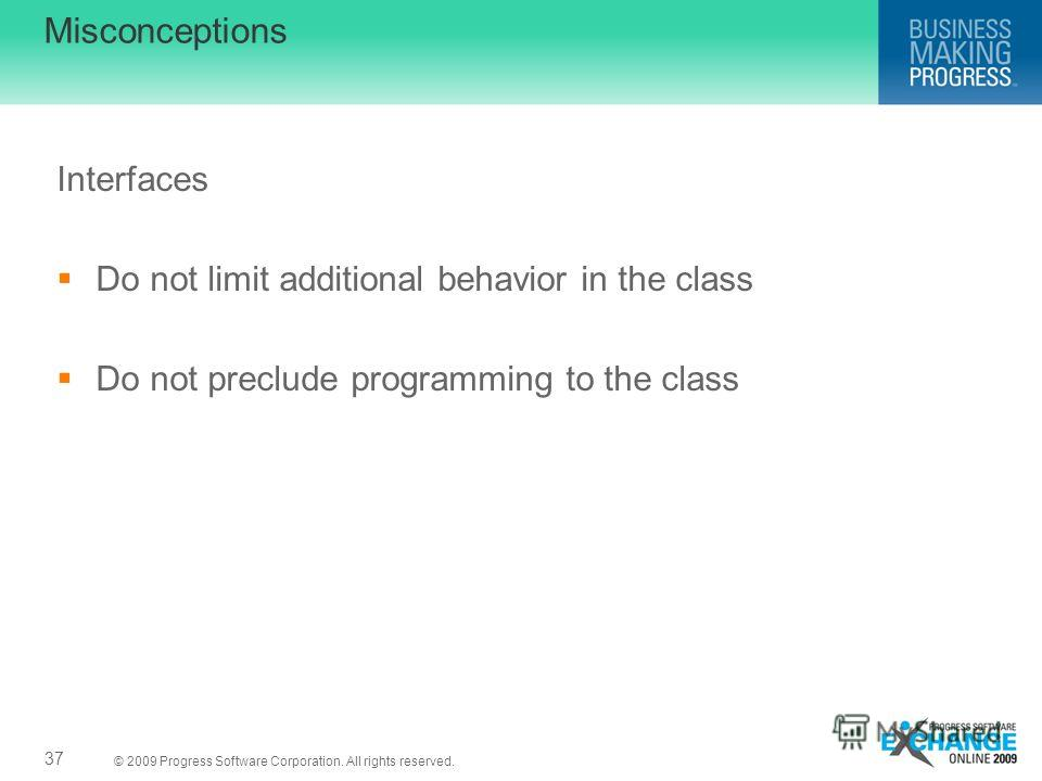 © 2009 Progress Software Corporation. All rights reserved. Misconceptions Interfaces Do not limit additional behavior in the class Do not preclude programming to the class 37