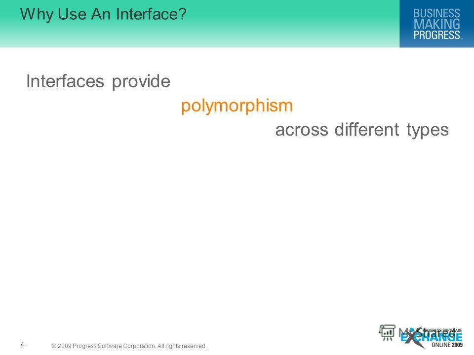 © 2009 Progress Software Corporation. All rights reserved. 4 Why Use An Interface? Interfaces provide polymorphism across different types