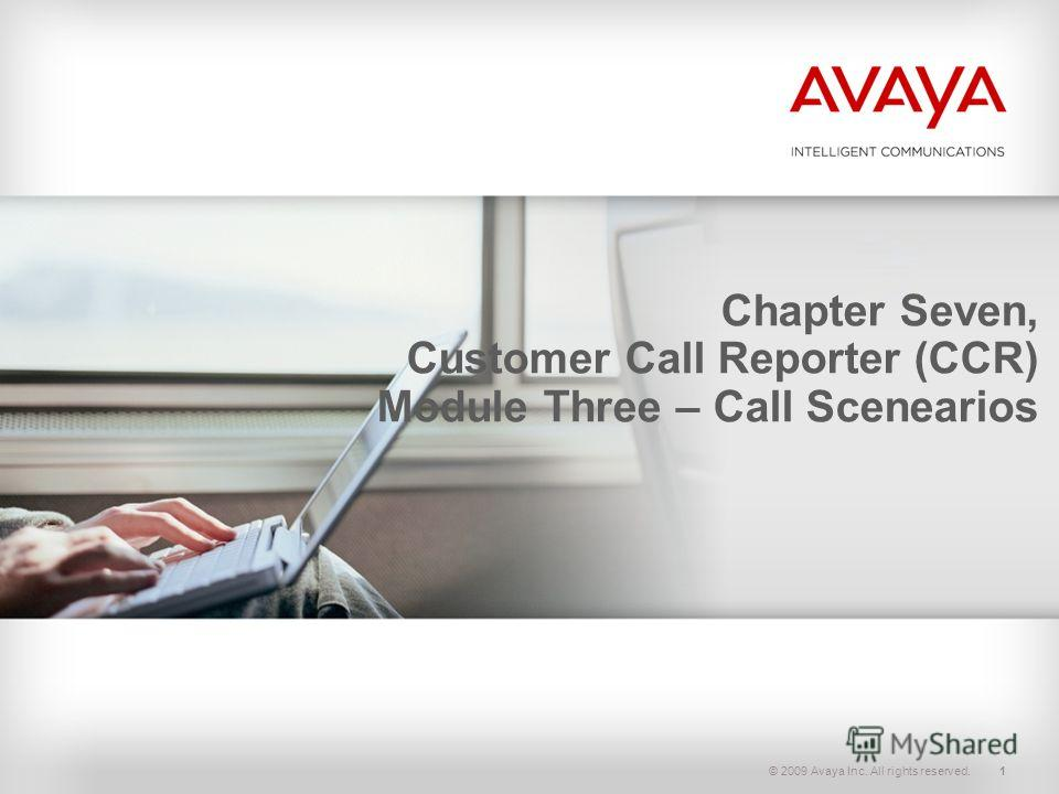 © 2009 Avaya Inc. All rights reserved.1 Chapter Seven, Customer Call Reporter (CCR) Module Three – Call Scenearios