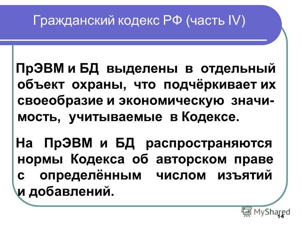14 Гражданский кодекс РФ (часть IV) ПрЭВМ и БД выделены в отдельный объект охраны, что подчёркивает их своеобразие и экономическую значимость, учитываемые в Кодексе. На ПрЭВМ и БД распространяются нормы Кодекса об авторском праве с определённым число