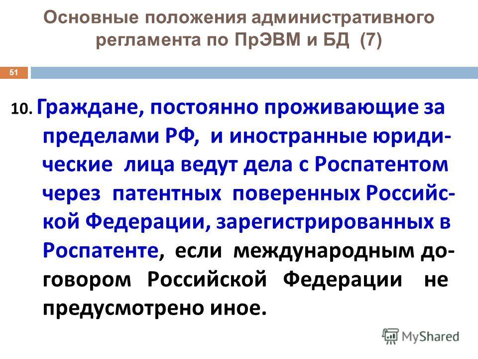 51 Основные положения административного регламента по ПрЭВМ и БД (7) 10. Граждане, постоянно проживающие за пределами РФ, и иностранные юриди - ческие лица ведут дела с Роспатентом через патентных поверенных Российс - кой Федерации, зарегистрированны