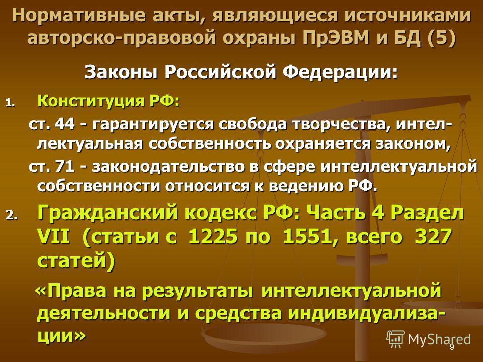 9 Нормативные акты, являющиеся источниками авторско-правовой охраны ПрЭВМ и БД (5) Законы Российской Федерации: 1. Конституция РФ: ст. 44 - гарантируется свобода творчества, интеллектуальная собственность охраняется законом, ст. 44 - гарантируется св
