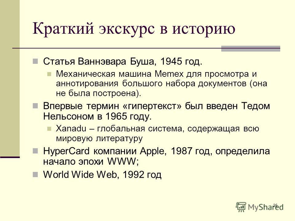 26 Краткий экскурс в историю Статья Ваннэвара Буша, 1945 год. Механическая машина Memex для просмотра и аннотирования большого набора документов (она не была построена). Впервые термин «гипертекст» был введен Тедом Нельсоном в 1965 году. Xanadu – гло