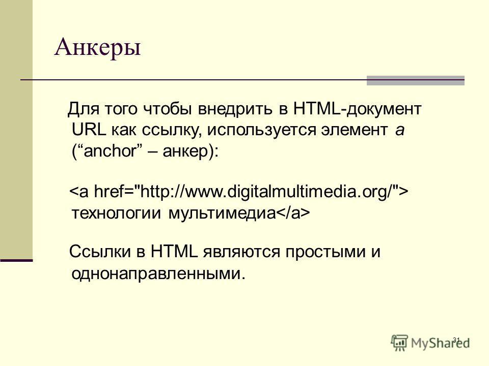 31 Анкеры Для того чтобы внедрить в HTML-документ URL как ссылку, используется элемент a (anchor – анкер): технологии мультимедиа Ссылки в HTML являются простыми и однонаправленными.