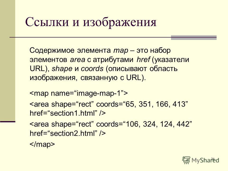 34 Ссылки и изображения Содержимое элемента map – это набор элементов area с атрибутами href (указатели URL), shape и coords (описывают область изображения, связанную с URL).