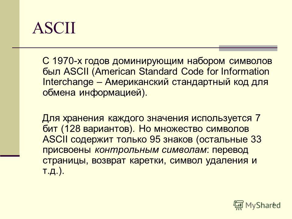 4 ASCII С 1970-х годов доминирующим набором символов был ASCII (American Standard Code for Information Interchange – Американский стандартный код для обмена информацией). Для хранения каждого значения используется 7 бит (128 вариантов). Но множество