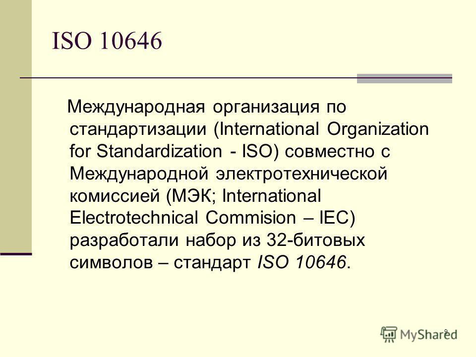 9 ISO 10646 Международная организация по стандартизации (International Organization for Standardization - ISO) совместно с Международной электротехнической комиссией (МЭК; International Electrotechnical Commision – IEC) разработали набор из 32-битовы
