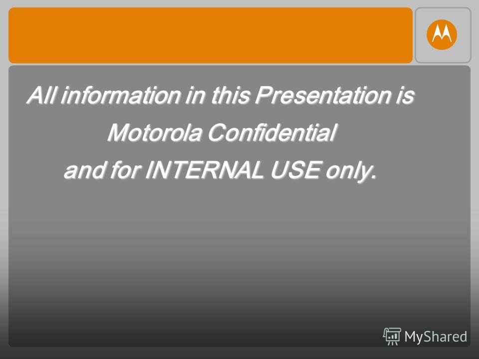 All information in this Presentation is Motorola Confidential and for INTERNAL USE only.