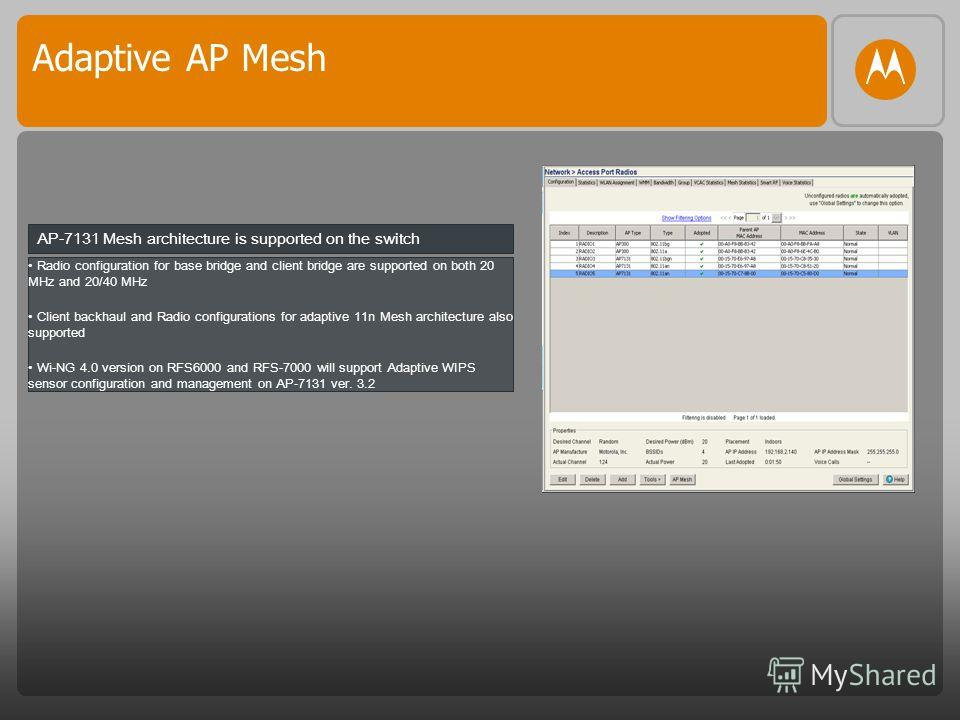 Adaptive AP Mesh Radio configuration for base bridge and client bridge are supported on both 20 MHz and 20/40 MHz Client backhaul and Radio configurations for adaptive 11n Mesh architecture also supported Wi-NG 4.0 version on RFS6000 and RFS-7000 wil
