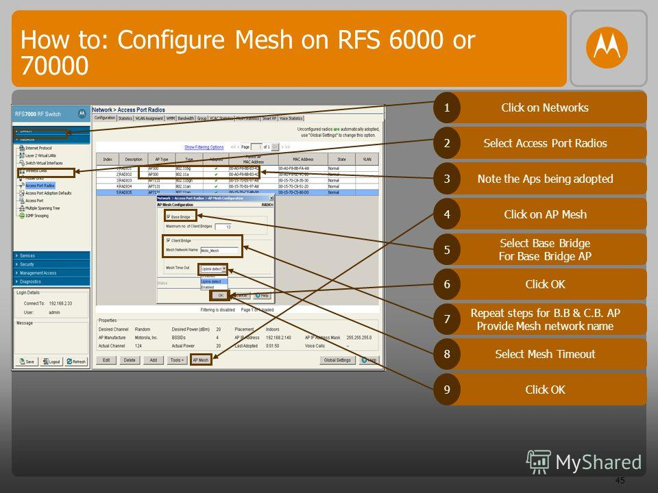 45 How to: Configure Mesh on RFS 6000 or 70000 Click on Networks1 Select Access Port Radios2 Note the Aps being adopted3 Click on AP Mesh4 Select Base Bridge For Base Bridge AP 5 Click OK6 Repeat steps for B.B & C.B. AP Provide Mesh network name 7 Se
