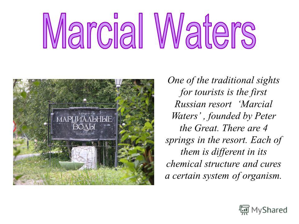 One of the traditional sights for tourists is the first Russian resort Marcial Waters, founded by Peter the Great. There are 4 springs in the resort. Each of them is different in its chemical structure and cures a certain system of organism.