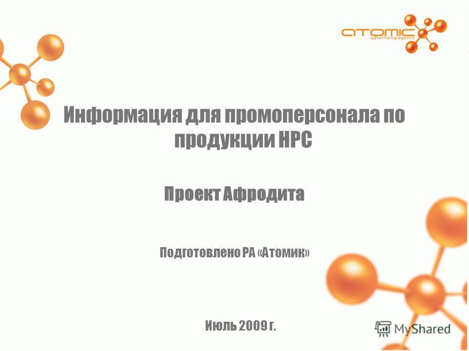 Информация для промоперсонала по продукции НРС Проект Афродита Подготовлено РА «Атомик» Июль 2009 г.