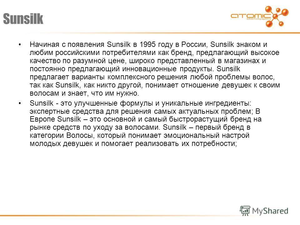 Sunsilk Начиная с появления Sunsilk в 1995 году в России, Sunsilk знаком и любим российскими потребителями как бренд, предлагающий высокое качество по разумной цене, широко представленный в магазинах и постоянно предлагающий инновационные продукты. S