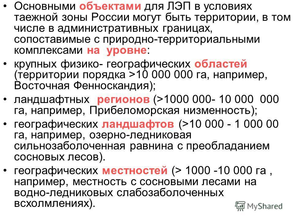 Основными объектами для ЛЭП в условиях таежной зоны России могут быть территории, в том числе в административных границах, сопоставимые с природно-территориальными комплексами на уровне: крупных физико- географических областей (территории порядка >10