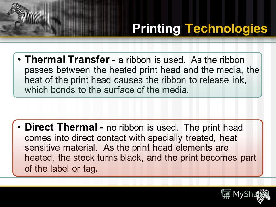 Thermal Transfer - a ribbon is used. As the ribbon passes between the heated print head and the media, the heat of the print head causes the ribbon to release ink, which bonds to the surface of the media. Direct Thermal - no ribbon is used. The print