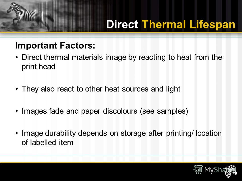 Direct Thermal Lifespan Important Factors: Direct thermal materials image by reacting to heat from the print head They also react to other heat sources and light Images fade and paper discolours (see samples) Image durability depends on storage after