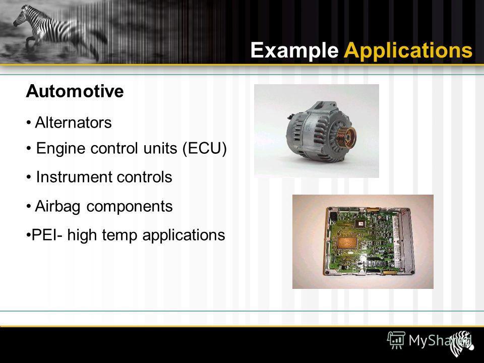 Alternators Engine control units (ECU) Instrument controls Airbag components PEI- high temp applications Example Applications Automotive
