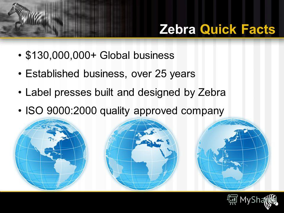 $130,000,000+ Global business Established business, over 25 years Label presses built and designed by Zebra ISO 9000:2000 quality approved company Zebra Quick Facts