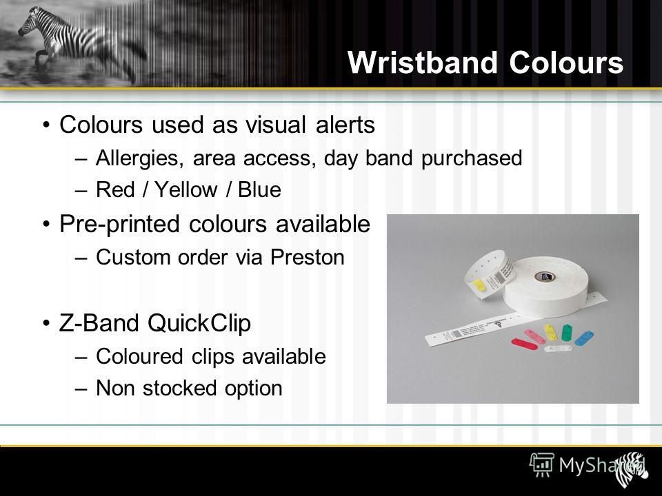 Wristband Colours Colours used as visual alerts –Allergies, area access, day band purchased –Red / Yellow / Blue Pre-printed colours available –Custom order via Preston Z-Band QuickClip –Coloured clips available –Non stocked option