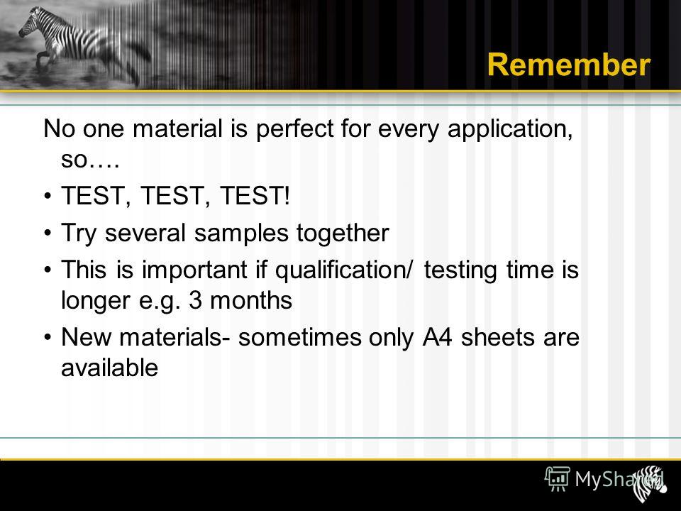 Remember No one material is perfect for every application, so…. TEST, TEST, TEST! Try several samples together This is important if qualification/ testing time is longer e.g. 3 months New materials- sometimes only A4 sheets are available
