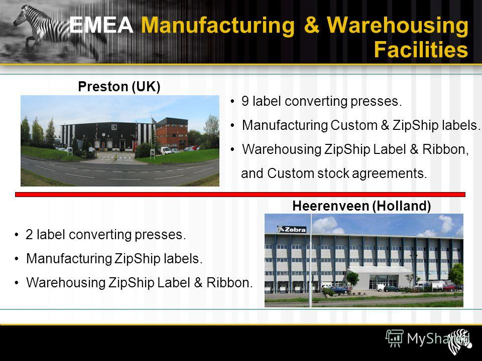 EMEA Manufacturing & Warehousing Facilities Preston (UK) 9 label converting presses. Manufacturing Custom & ZipShip labels. Warehousing ZipShip Label & Ribbon, and Custom stock agreements. Heerenveen (Holland) 2 label converting presses. Manufacturin