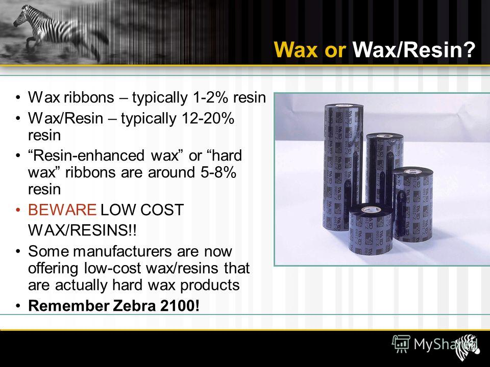 Wax or Wax/Resin? Wax ribbons – typically 1-2% resin Wax/Resin – typically 12-20% resin Resin-enhanced wax or hard wax ribbons are around 5-8% resin BEWARE LOW COST WAX/RESINS!! Some manufacturers are now offering low-cost wax/resins that are actuall