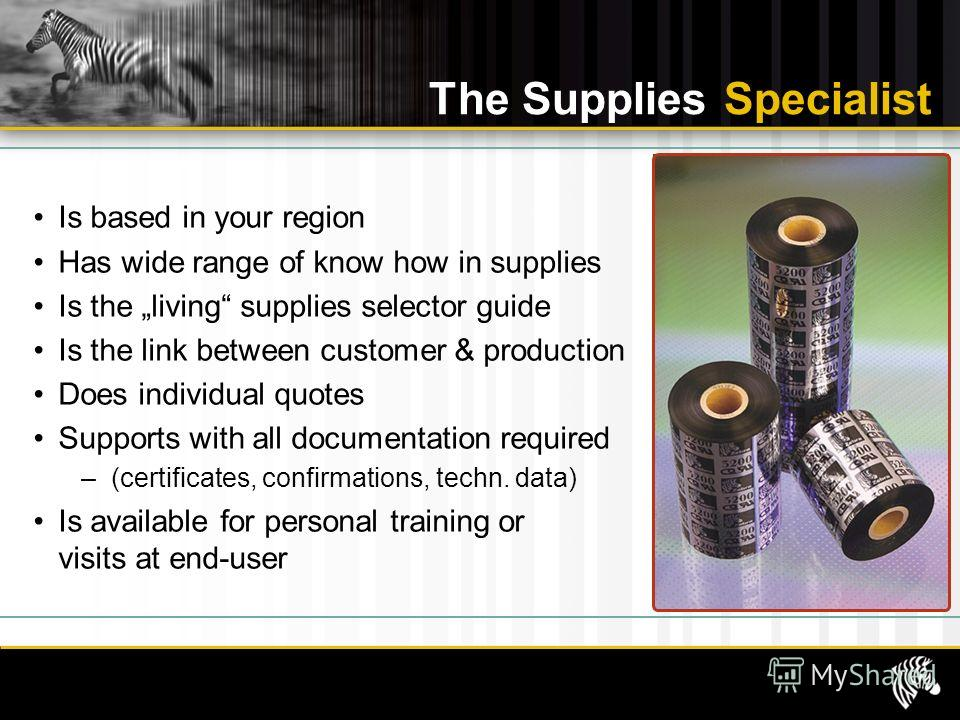 The Supplies Specialist Is based in your region Has wide range of know how in supplies Is the living supplies selector guide Is the link between customer & production Does individual quotes Supports with all documentation required –(certificates, con