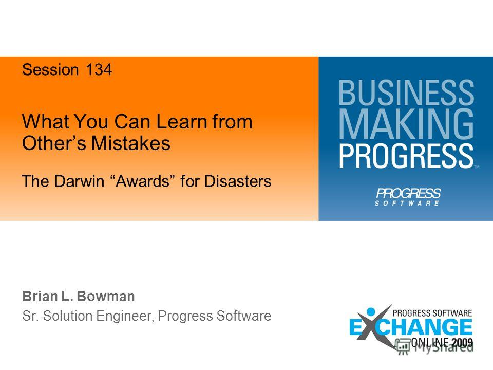 What You Can Learn from Others Mistakes The Darwin Awards for Disasters Brian L. Bowman Sr. Solution Engineer, Progress Software Session 134
