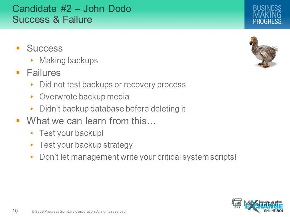 © 2009 Progress Software Corporation. All rights reserved. Candidate #2 – John Dodo Success & Failure Success Making backups Failures Did not test backups or recovery process Overwrote backup media Didnt backup database before deleting it What we can