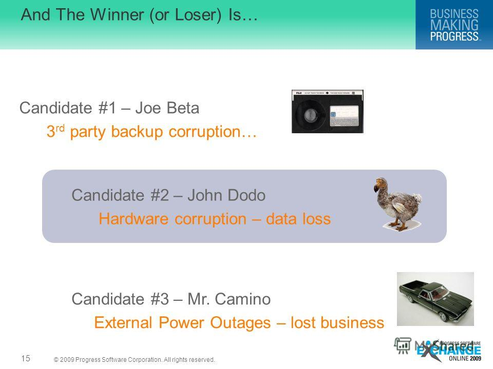 © 2009 Progress Software Corporation. All rights reserved. And The Winner (or Loser) Is… 15 Candidate #1 – Joe Beta 3 rd party backup corruption… Candidate #2 – John Dodo Hardware corruption – data loss Candidate #3 – Mr. Camino External Power Outage