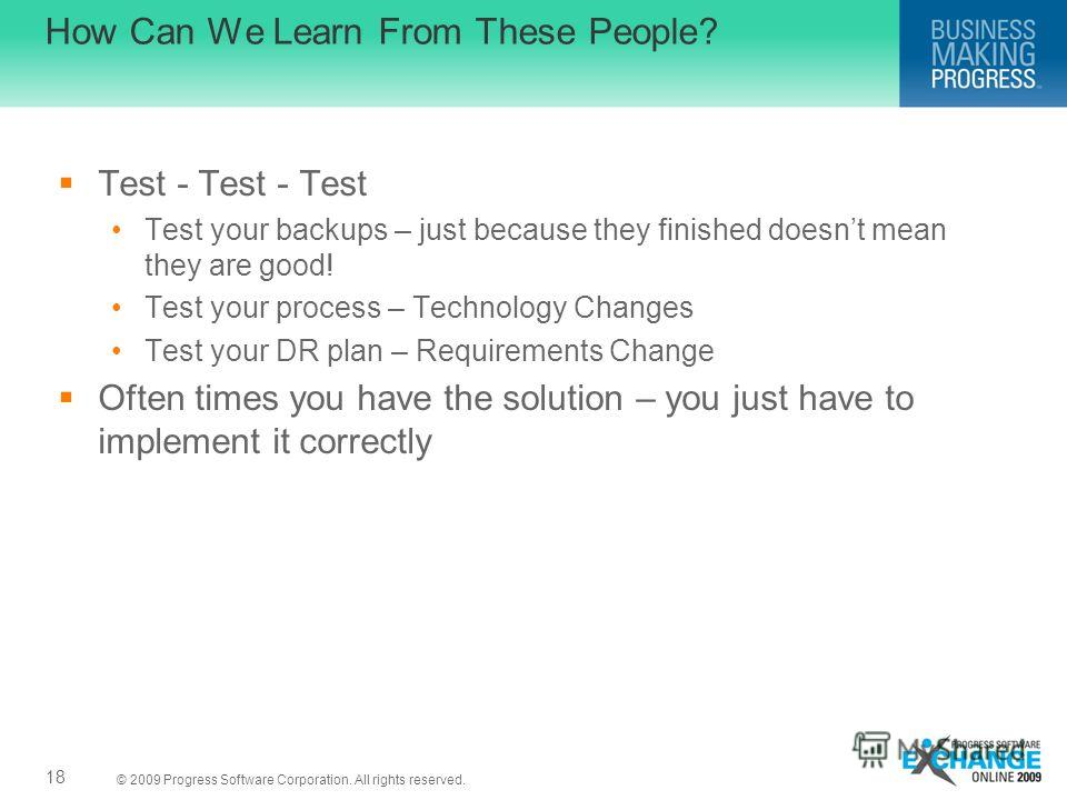 © 2009 Progress Software Corporation. All rights reserved. How Can We Learn From These People? Test - Test - Test Test your backups – just because they finished doesnt mean they are good! Test your process – Technology Changes Test your DR plan – Req
