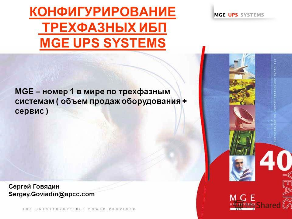 www.mgeups.com КОНФИГУРИРОВАНИЕ ТРЕХФАЗНЫХ ИБП MGE UPS SYSTEMS MGE – номер 1 в мире по трехфазным системам ( объем продаж оборудования + сервис ) Сергей Говядин Sergey.Goviadin@apcc.com