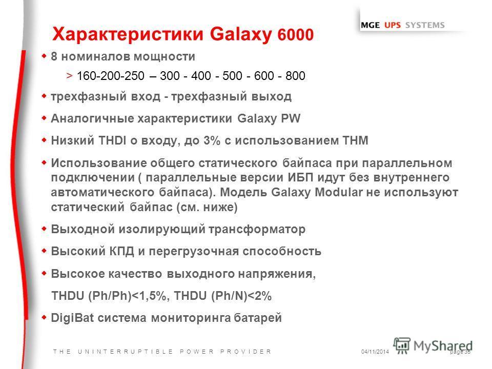 T H E U N I N T E R R U P T I B L E P O W E R P R O V I D E R04/11/2014page 35 w8 номиналов мощности >160-200-250 – 300 - 400 - 500 - 600 - 800 wтрехфазный вход - трехфазный выход w Аналогичные характеристики Galaxy PW w Низкий THDI о входу, до 3% c