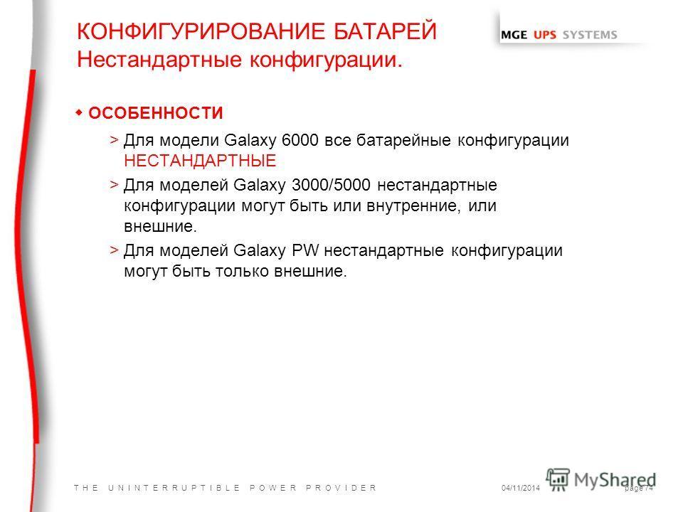 T H E U N I N T E R R U P T I B L E P O W E R P R O V I D E R04/11/2014page 74 wОСОБЕННОСТИ >Для модели Galaxy 6000 все батарейные конфигурации НЕСТАНДАРТНЫЕ >Для моделей Galaxy 3000/5000 нестандартные конфигурации могут быть или внутренние, или внеш