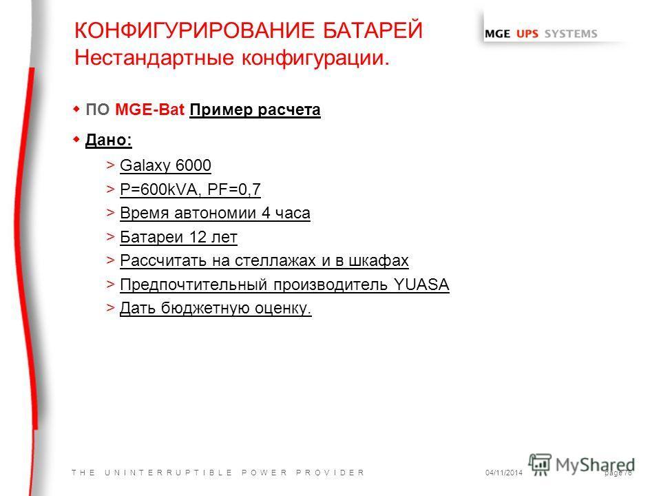 T H E U N I N T E R R U P T I B L E P O W E R P R O V I D E R04/11/2014page 76 wПО MGE-Bat Пример расчета w Дано: >Galaxy 6000 >P=600kVA, PF=0,7 >Время автономии 4 часа >Батареи 12 лет >Рассчитать на стеллажах и в шкафах >Предпочтительный производите