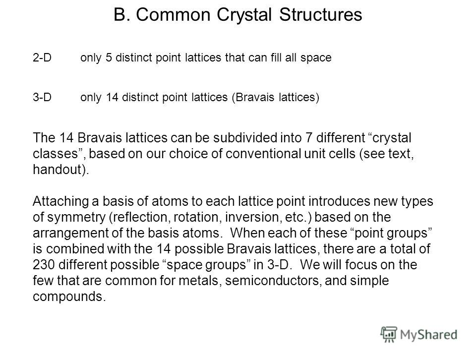 B. Common Crystal Structures 2-Donly 5 distinct point lattices that can fill all space 3-Donly 14 distinct point lattices (Bravais lattices) The 14 Bravais lattices can be subdivided into 7 different crystal classes, based on our choice of convention